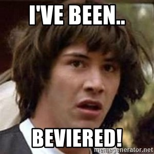 Conspiracy Keanu - I've been.. Beviered!