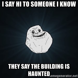 Forever Alone - I say hi to someone I know They say the building is haunted