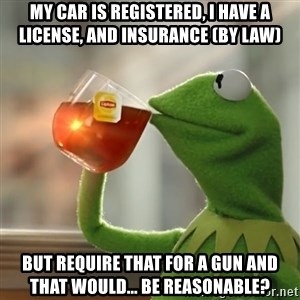 Kermit The Frog Drinking Tea - My car is registered, I have a license, and insurance (by law) But require that for a gun and that would... Be reasonable?