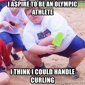 American Fat Kid - I aspire to be an olympic athlete I think i could handle curling
