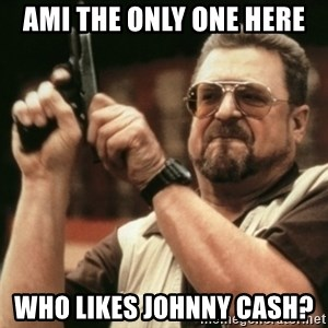 Walter Sobchak with gun - Ami the only one here  Who likes Johnny cash?