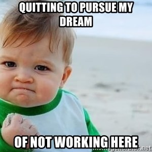 fist pump baby - Quitting to pursue my dream of not working here
