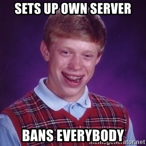 Bad Luck Brian - Sets up own server Bans everybody