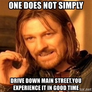 One Does Not Simply - One does not simply Drive down Main Street.You experience it in good time