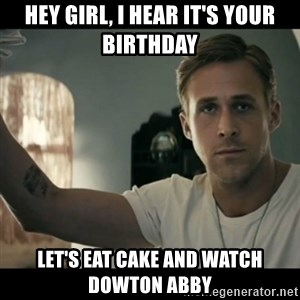 ryan gosling hey girl - Hey girl, I hear it's your birthday Let's eat cake and watch Dowton abby