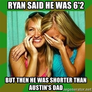 Laughing Girls  - Ryan said he was 6'2 but then he was shorter than austin's dad