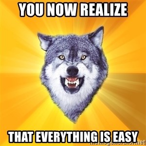 Courage Wolf - You now realize  That everything is easy