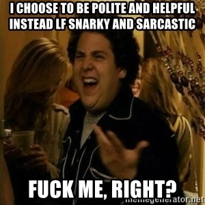 Fuck me right - I choose to be polite and helpful instead lf snarky and sarcastic fuck me, right?