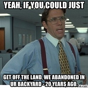 Yeah If You Could Just - Yeah, if you could just get off the land, we abandoned in ur backyard - 20 years ago.