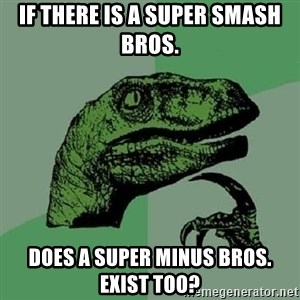 Philosoraptor - If there is a Super Smash Bros. Does a Super Minus Bros. exist too?