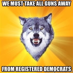 Courage Wolf - We must take all guns away from registered democrats