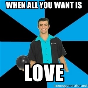 Annoying Bowler Guy  - when all you want is  love