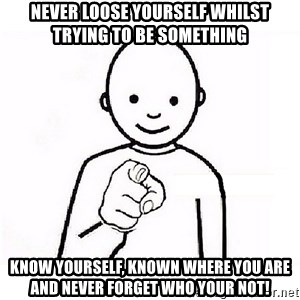 GUESS WHO YOU - Never loose yourself whilst trying to be something Know yourself, known where you are and never forget who your not!