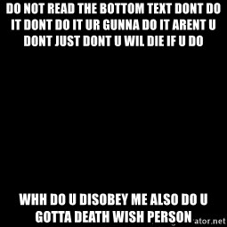 Blank Black - do not read the bottom text dont do it dont do it ur gunna do it arent u dont just dont u wil die if u do whh do u disobey me also do u gotta death wish person