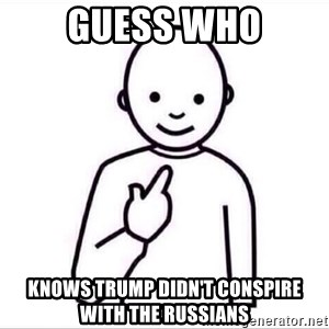 Guess who ? - Guess who Knows trump didn't conspire with the russians