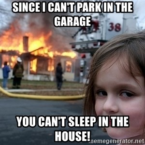 Disaster Girl - Since I can't park in the garage You can't sleep in the house!