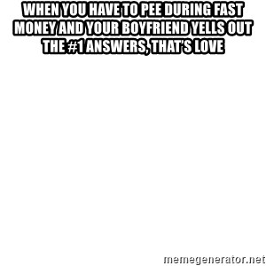 Blank Meme - When you have to pee during Fast Money and your boyfriend yells out the #1 answers, that's love
