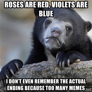 Confession Bear - Roses are red, violets are blue I don't even remember the actual ending because too many memes