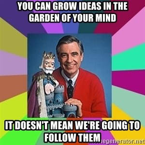 mr rogers  - you can grow ideas in the garden of your mind it doesn't mean we're going to follow them