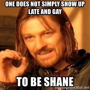 One Does Not Simply - One does not simply show up late and gay To be Shane