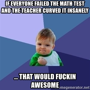 Success Kid - If everyone failed the math test and the teacher curved it insanely ... that would fuckin awesome