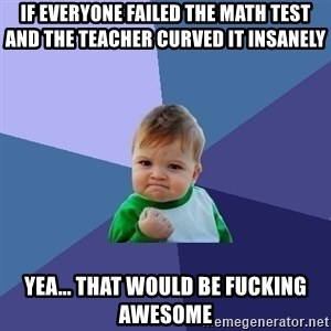 Success Kid - If everyone failed the math test and the teacher curved it insanely Yea... that would be fucking awesome