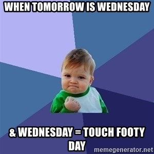 Success Kid - when tomorrow is Wednesday & Wednesday = touch footy day