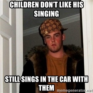 Scumbag Steve - Children don't like his singing Still sings in the car with them