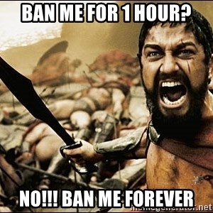 This Is Sparta Meme - Ban me for 1 hour? NO!!! BAN ME FOREVER
