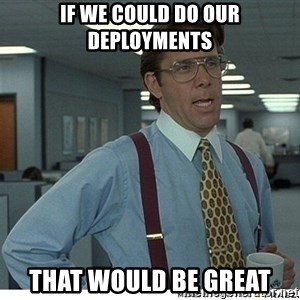 That would be great - if we could do our deployments that would be great