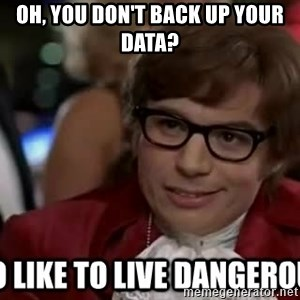 I too like to live dangerously - oh, you don't back up your data?