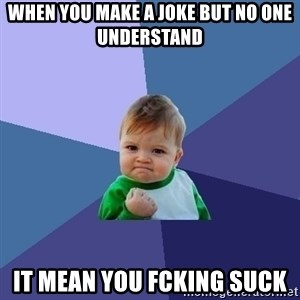 Success Kid - when you make a joke but no one understand it mean you fcking suck