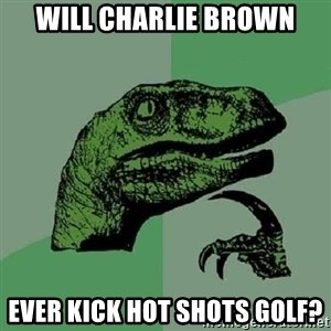 Philosoraptor - Will Charlie Brown ever kick Hot Shots Golf?