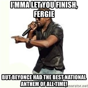 Imma Let you finish kanye west - I'mma let you finish, Fergie but Beyonce had the best National Anthem OF ALL TIME!