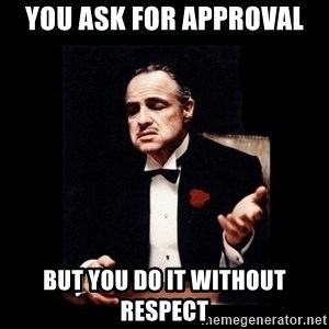 The Godfather - You ask for approval But you do it without respect