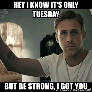 ryan gosling hey girl - hey I know it's only Tuesday but be strong, i got you