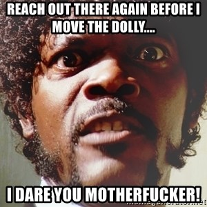 Mad Samuel L Jackson - Reach out there again before I move the dolly.... I dare you motherfucker!