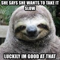 Sexual Sloth - She says she wants to take it slow luckily im good at that