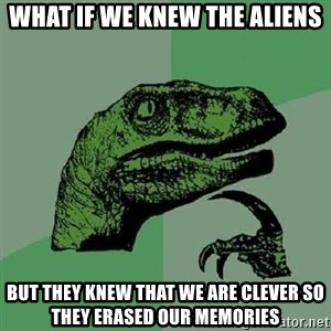 Philosoraptor - what if we knew the aliens but they knew that we are clever so they erased our memories