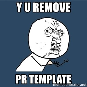 Y U No - Y U remove PR template