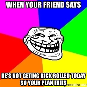 Trollface - WHEN YOUR FRIEND SAYS He's not geting rick rolled today so your plan fails