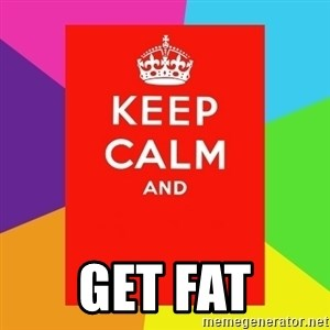 Keep calm and - Get fat