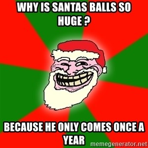 Santa Claus Troll Face - Why is santas balls so huge ? Because he only comes once a year