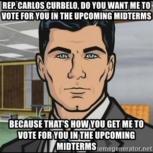 Archer - Rep. Carlos Curbelo, do you want me to vote for you in the upcoming midterms Because that's how you get me to vote for you in the upcoming midterms