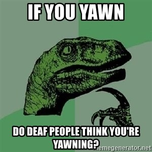 Philosoraptor - if you yawn do deaf people think you're yawning?