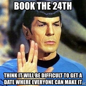Spock - Book the 24th Think it will be difficult to get a date where everyone can make it