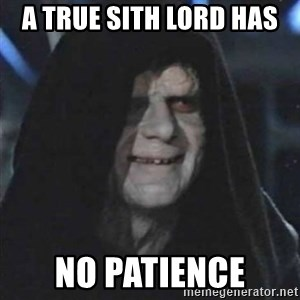 Sith Lord - a true sith lord has  no patience