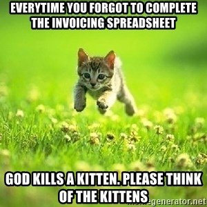 God Kills A Kitten - Everytime you forgot to complete the invoicing spreadsheet God kills a kitten. Please think of the kittens