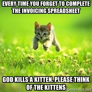 God Kills A Kitten - every time you forget to complete the invoicing spreadsheet God kills a kitten. Please think of the kittens