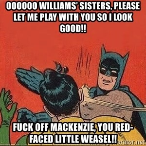 batman slap robin - Oooooo Williams' sisters, please let me play with you so I look good!! FUCK OFF MACKENZIE, YOU RED-FACED LITTLE WEASEL!!